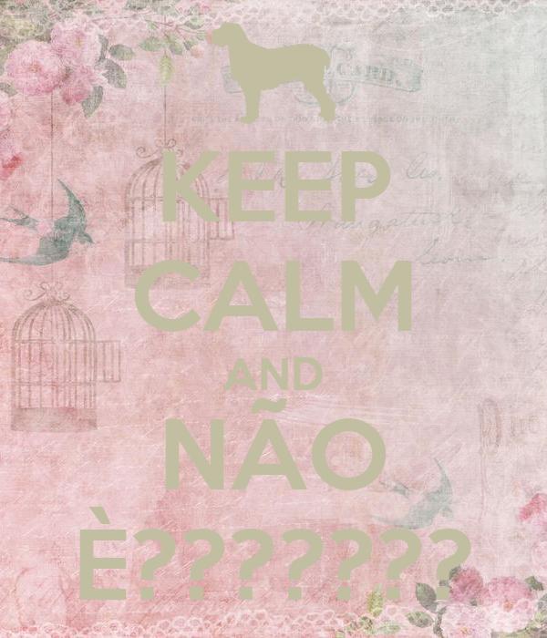 KEEP CALM AND NÃO È???????