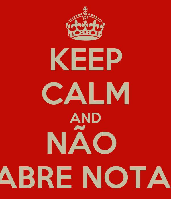 KEEP CALM AND NÃO  ABRE NOTA!