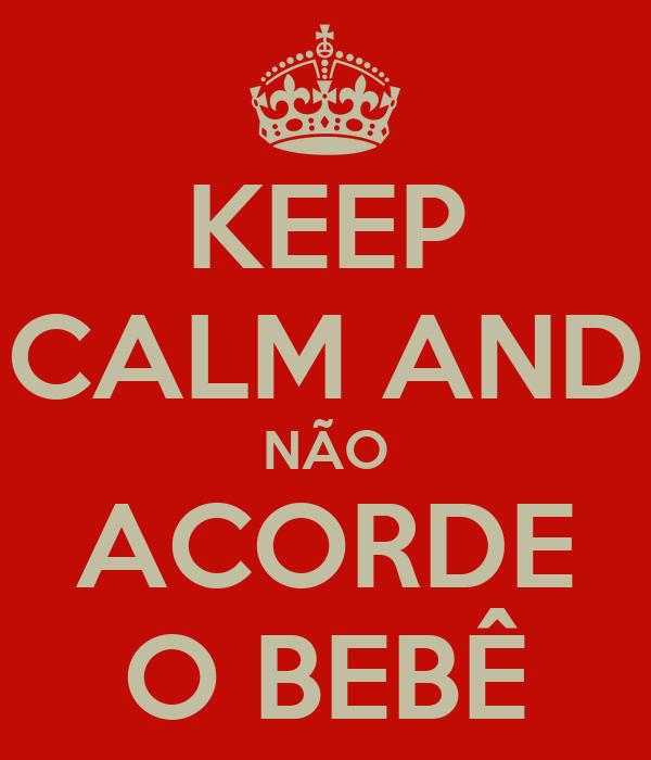 KEEP CALM AND NÃO ACORDE O BEBÊ