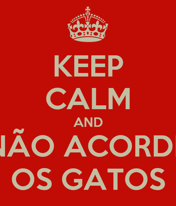 KEEP CALM AND NÃO ACORDE OS GATOS