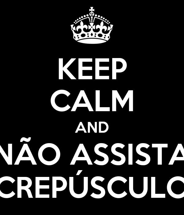 KEEP CALM AND NÃO ASSISTA CREPÚSCULO