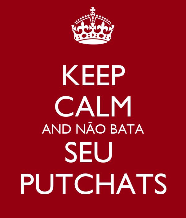 KEEP CALM AND NÃO BATA SEU  PUTCHATS