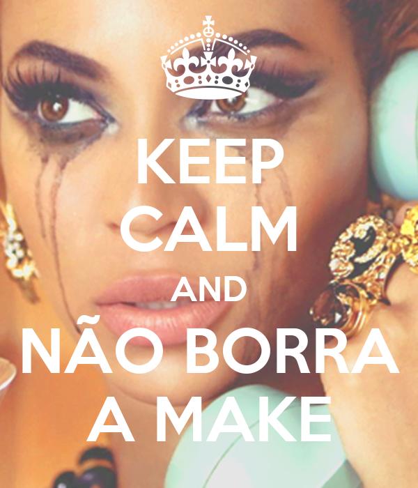 KEEP CALM AND  NÃO BORRA  A MAKE