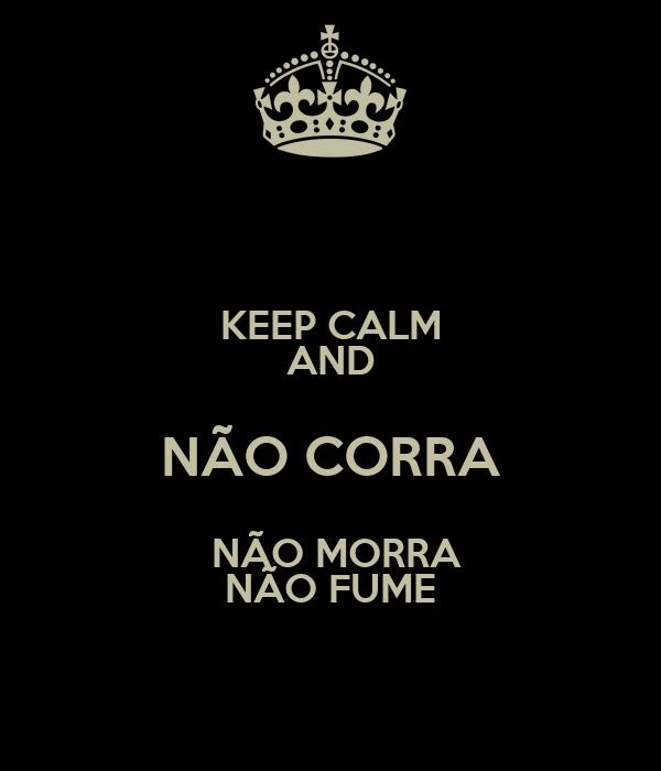 KEEP CALM AND NÃO CORRA  NÃO MORRA NÃO FUME