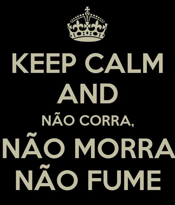 KEEP CALM AND NÃO CORRA,  NÃO MORRA, NÃO FUME