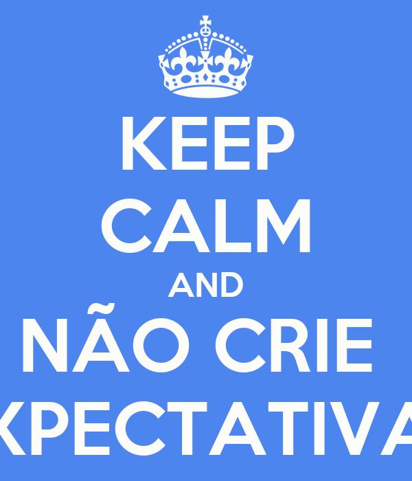 KEEP CALM AND NÃO CRIE  EXPECTATIVAS