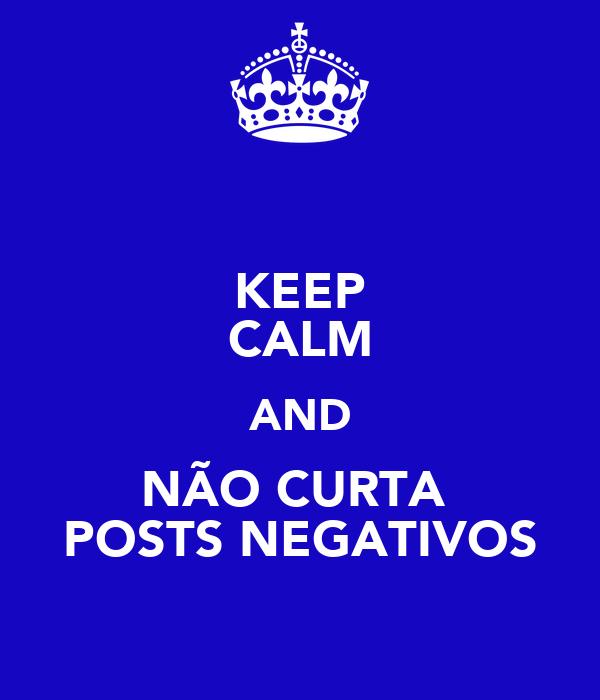 KEEP CALM AND NÃO CURTA  POSTS NEGATIVOS