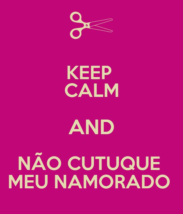 KEEP  CALM AND NÃO CUTUQUE  MEU NAMORADO