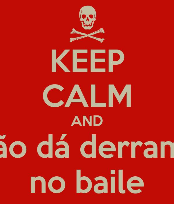 KEEP CALM AND Não dá derrame no baile