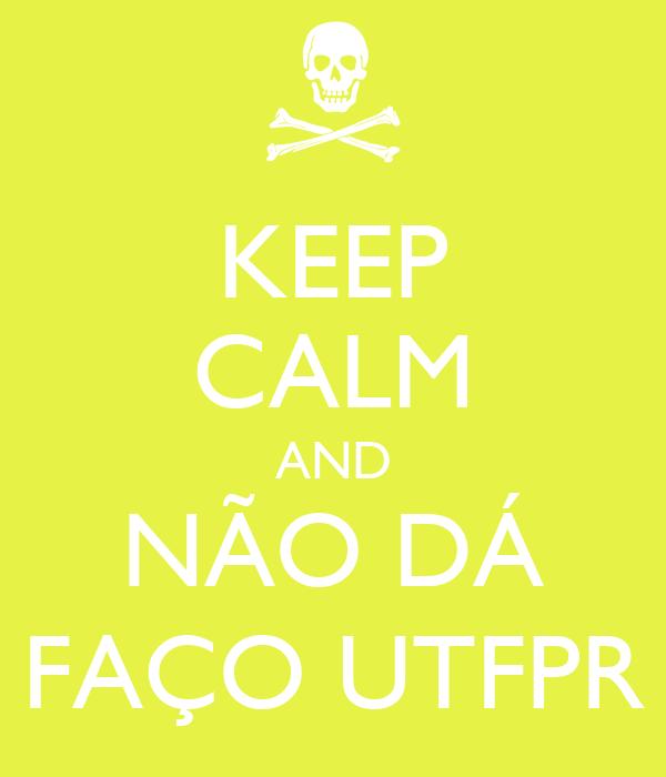 KEEP CALM AND NÃO DÁ FAÇO UTFPR