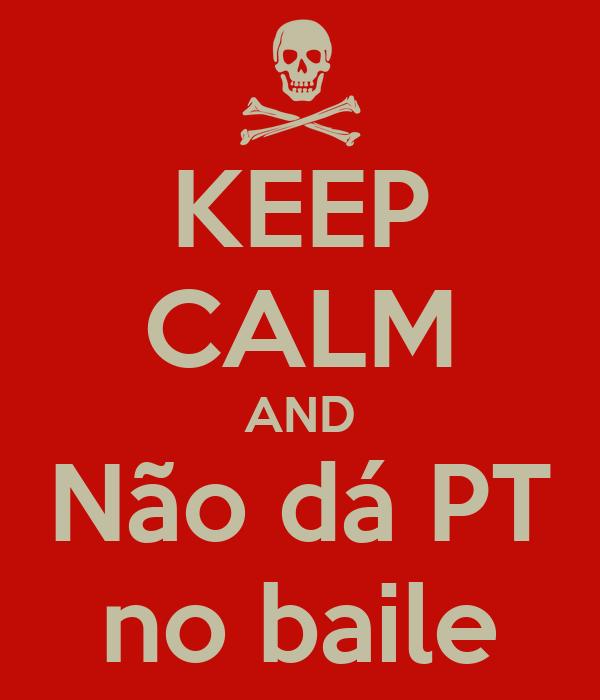 KEEP CALM AND Não dá PT no baile