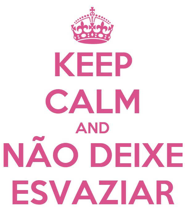 KEEP CALM AND NÃO DEIXE ESVAZIAR