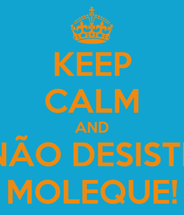 KEEP CALM AND NÃO DESISTE MOLEQUE!