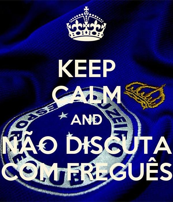 KEEP CALM AND NÃO DISCUTA COM FREGUÊS