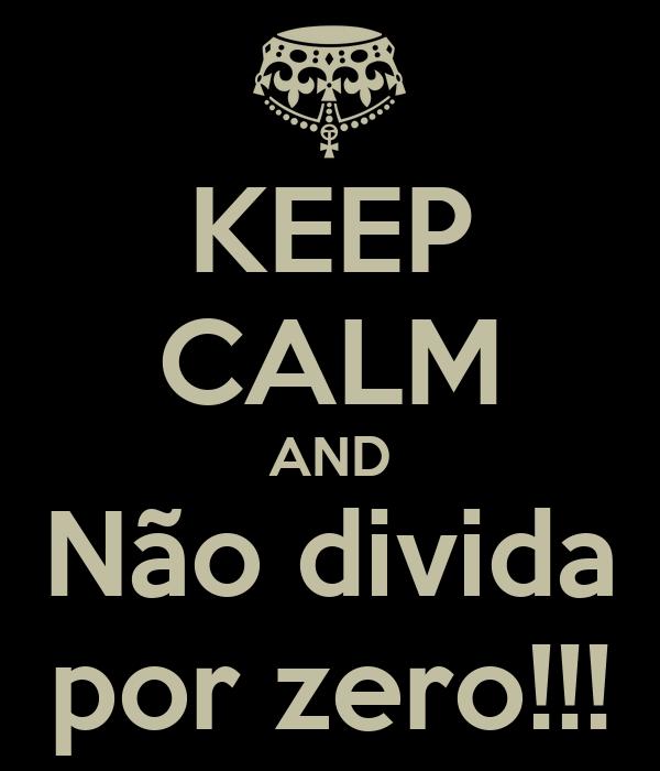 KEEP CALM AND Não divida por zero!!!