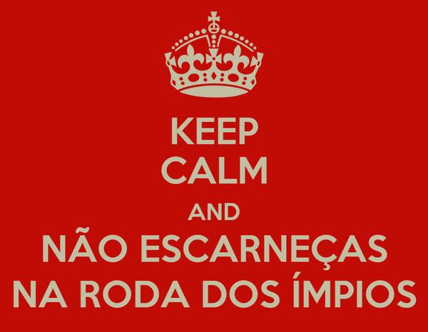KEEP CALM AND NÃO ESCARNEÇAS NA RODA DOS ÍMPIOS