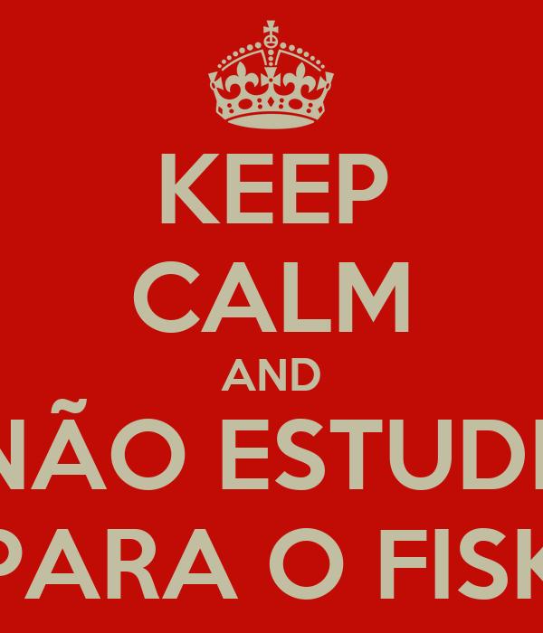 KEEP CALM AND NÃO ESTUDE PARA O FISK