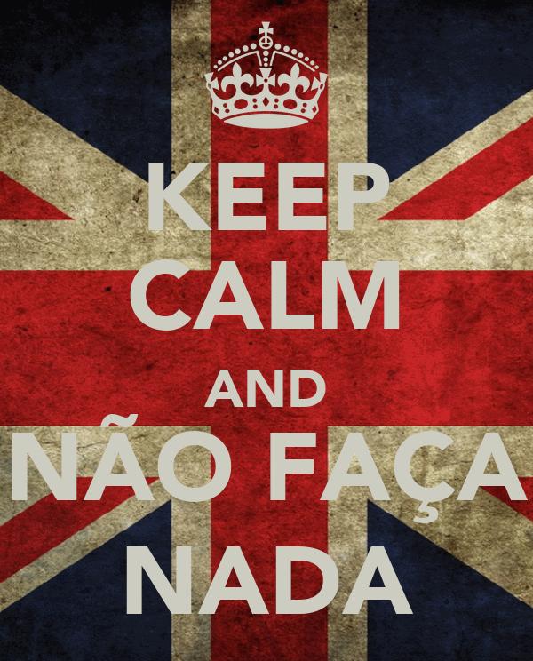 KEEP CALM AND NÃO FAÇA NADA