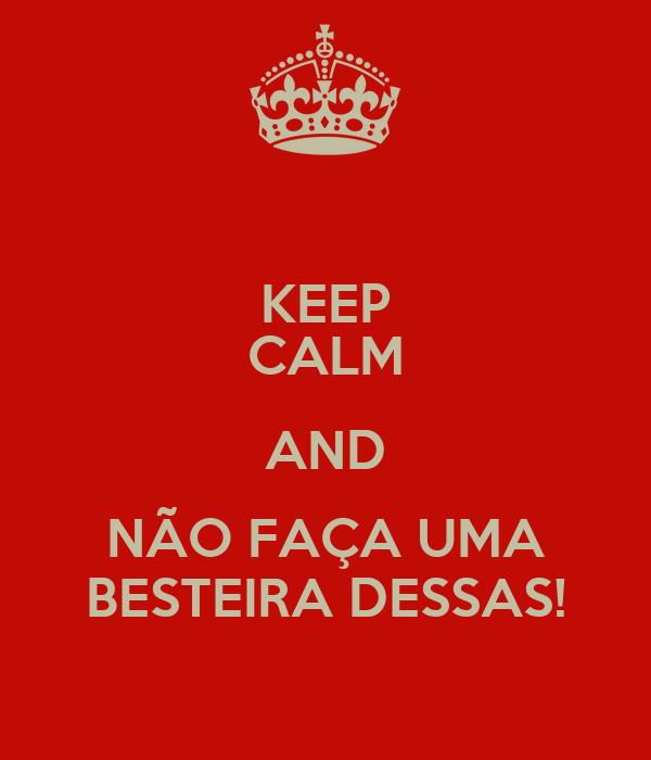 KEEP CALM AND NÃO FAÇA UMA BESTEIRA DESSAS!