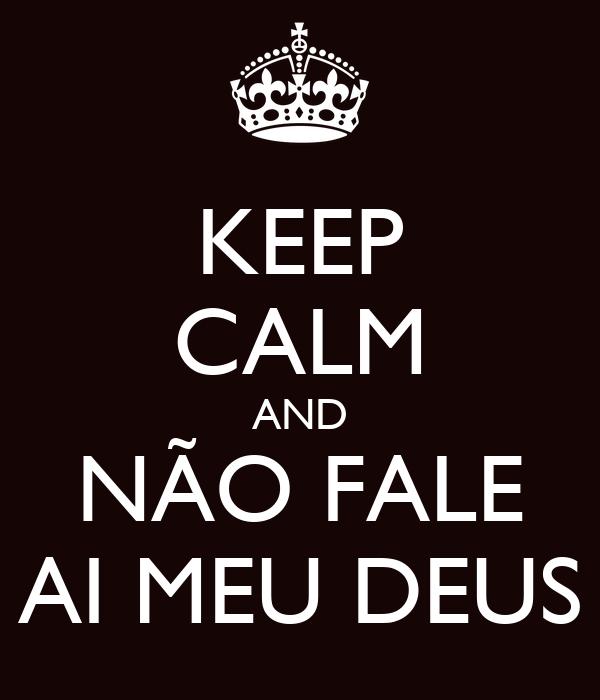KEEP CALM AND NÃO FALE AI MEU DEUS