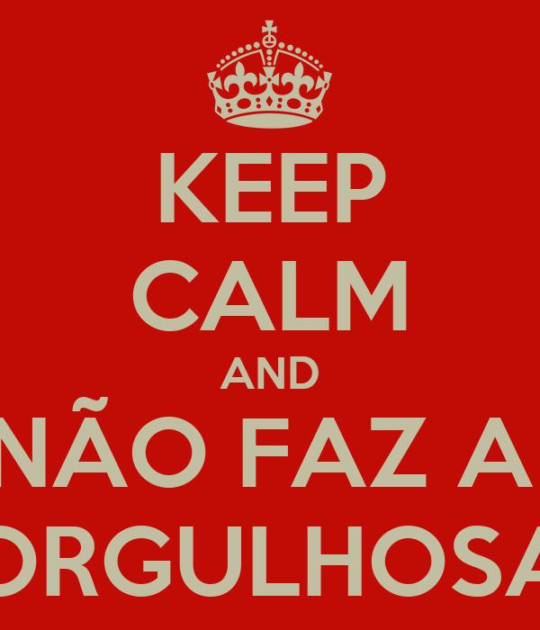 KEEP CALM AND NÃO FAZ A  ORGULHOSA