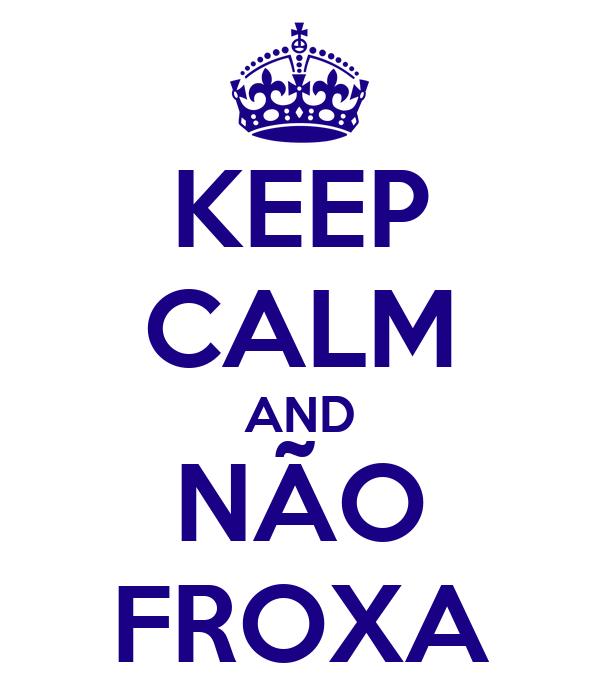 KEEP CALM AND NÃO FROXA