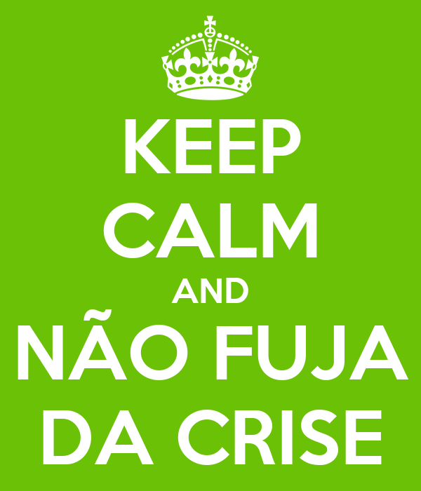 KEEP CALM AND NÃO FUJA DA CRISE