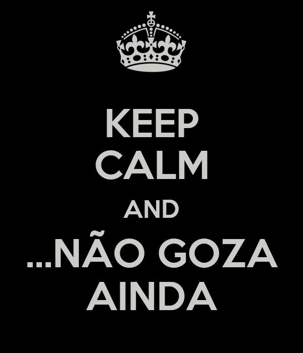 KEEP CALM AND ...NÃO GOZA AINDA