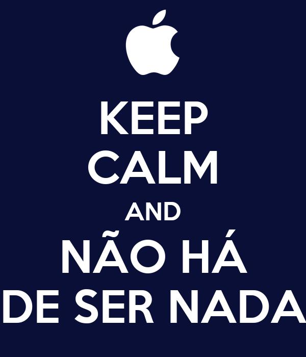 KEEP CALM AND NÃO HÁ DE SER NADA