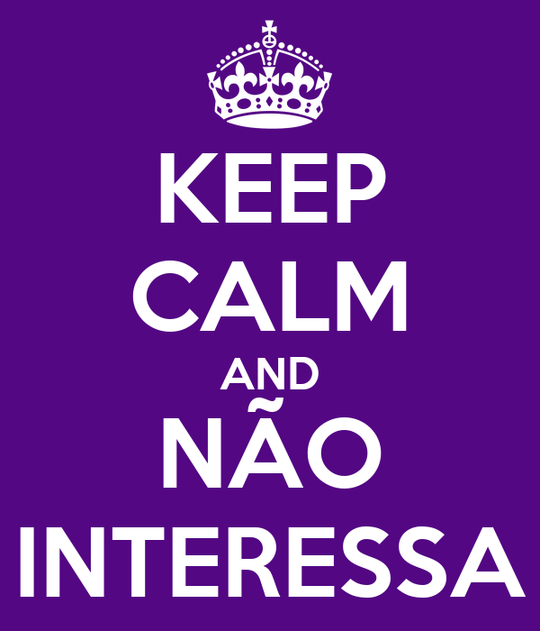 KEEP CALM AND NÃO INTERESSA