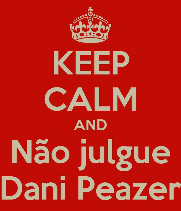 KEEP CALM AND Não julgue Dani Peazer