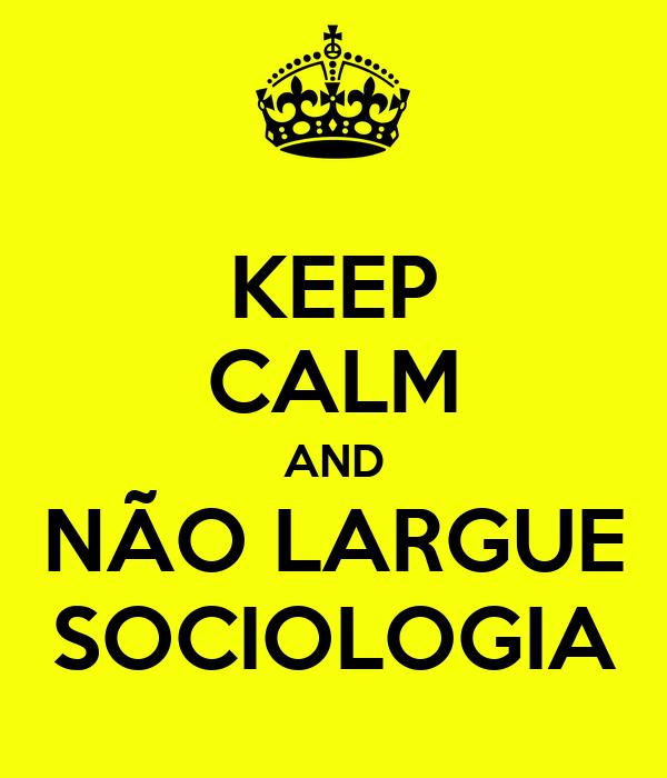 KEEP CALM AND NÃO LARGUE SOCIOLOGIA