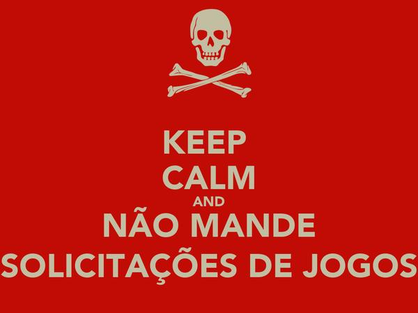 KEEP  CALM AND NÃO MANDE SOLICITAÇÕES DE JOGOS