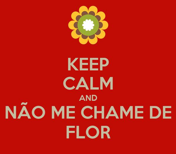 KEEP CALM AND NÃO ME CHAME DE FLOR
