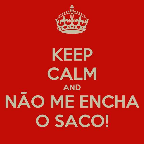 KEEP CALM AND NÃO ME ENCHA O SACO!