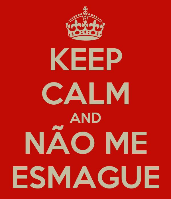 KEEP CALM AND NÃO ME ESMAGUE
