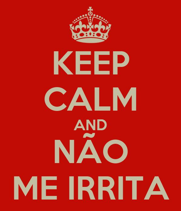 KEEP CALM AND NÃO ME IRRITA