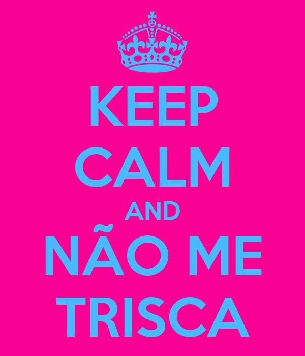 KEEP CALM AND NÃO ME TRISCA