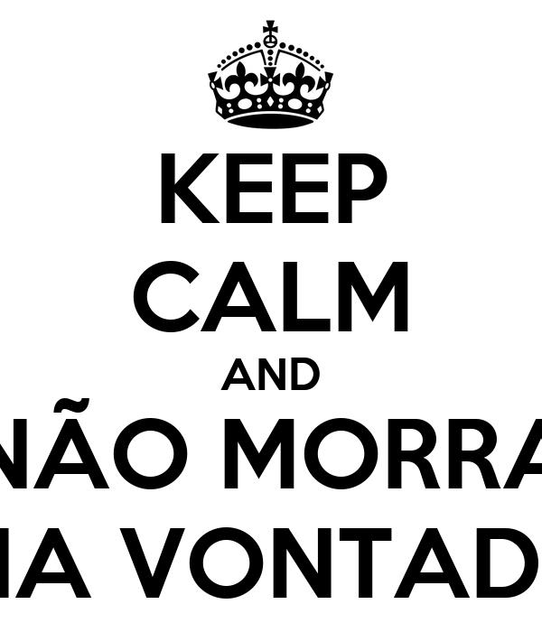 KEEP CALM AND NÃO MORRA NA VONTADE