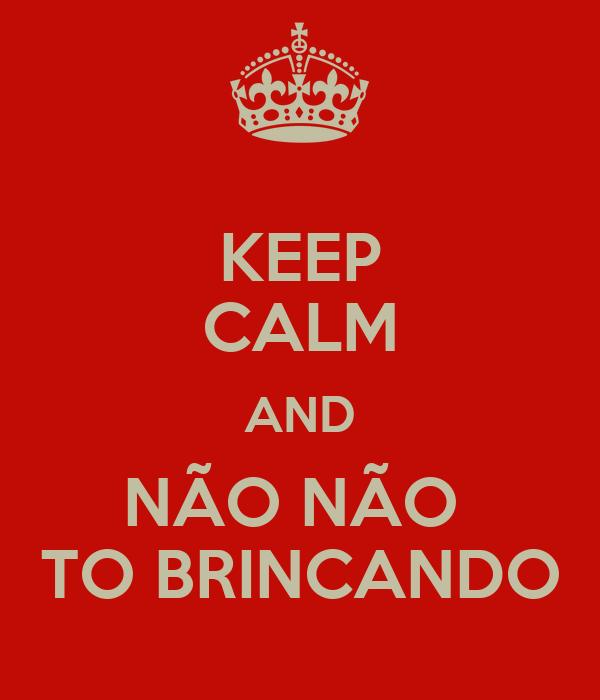 KEEP CALM AND NÃO NÃO  TO BRINCANDO