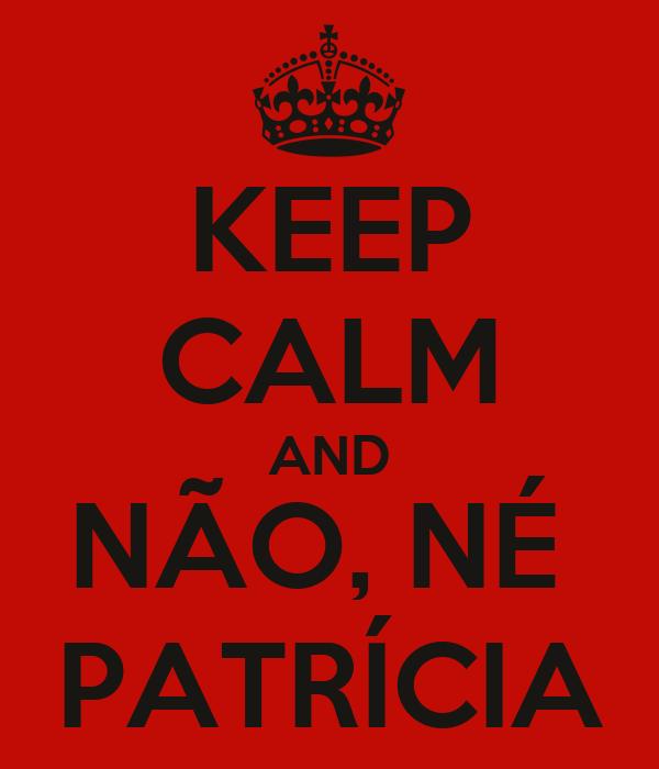 KEEP CALM AND NÃO, NÉ  PATRÍCIA