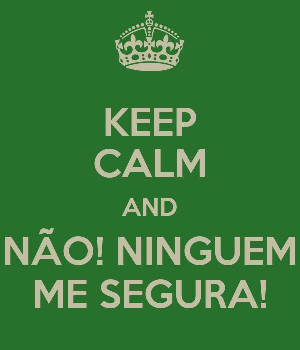 KEEP CALM AND NÃO! NINGUEM ME SEGURA!