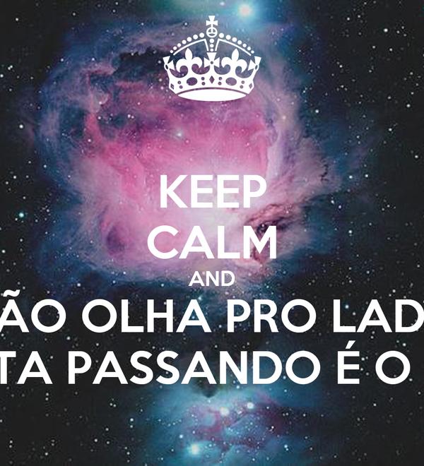 KEEP CALM AND NÃO OLHA PRO LADO QUEM TA PASSANDO É O BONDE