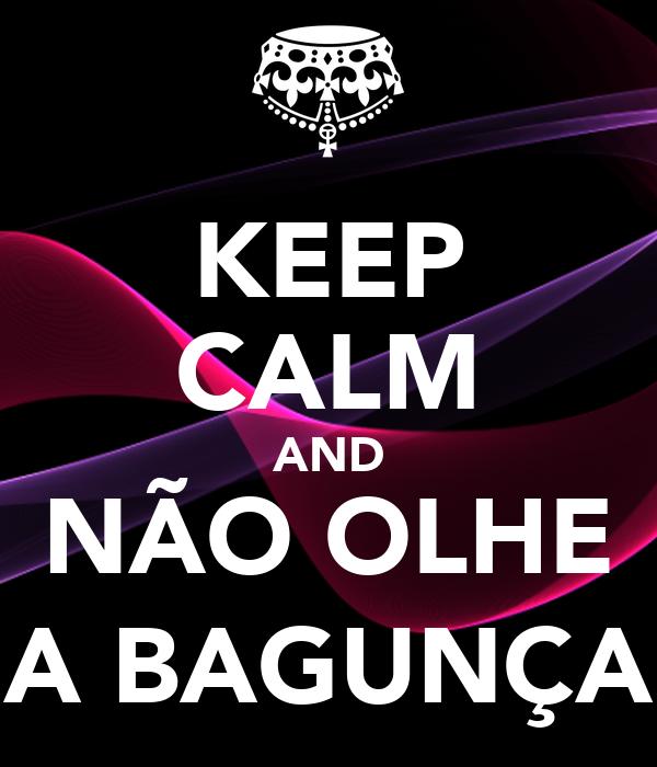 KEEP CALM AND NÃO OLHE A BAGUNÇA