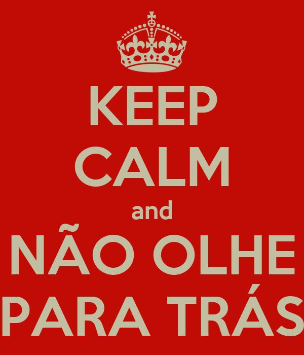 KEEP CALM and NÃO OLHE PARA TRÁS