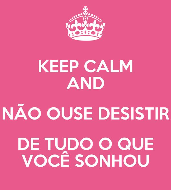 KEEP CALM AND NÃO OUSE DESISTIR DE TUDO O QUE VOCÊ SONHOU