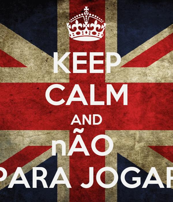 KEEP CALM AND nÃO  PARA JOGAR