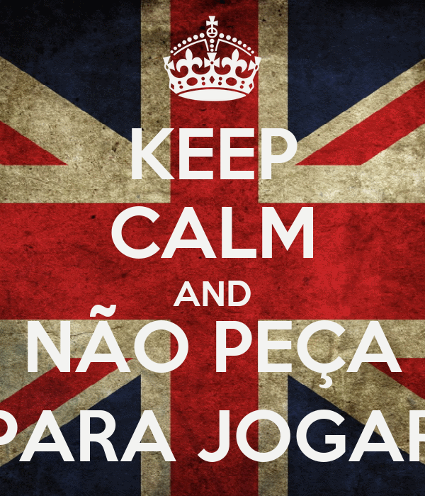 KEEP CALM AND NÃO PEÇA PARA JOGAR