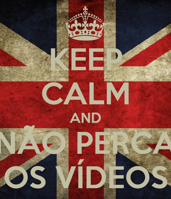 KEEP CALM AND NÃO PERCA OS VÍDEOS