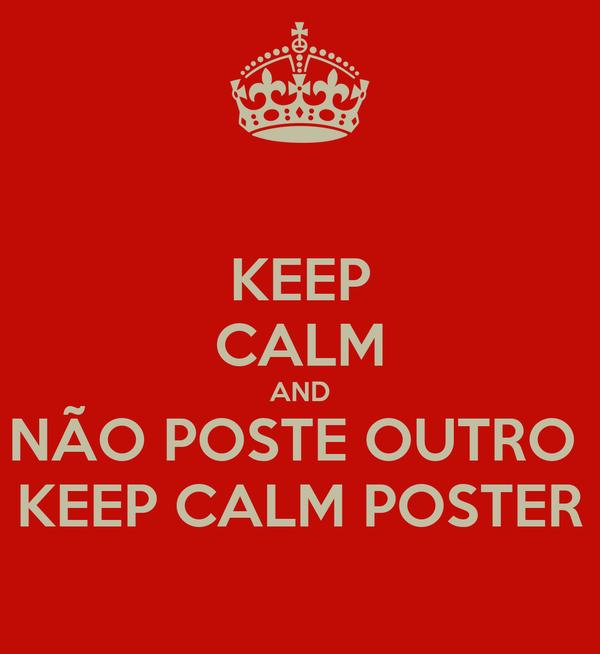 KEEP CALM AND NÃO POSTE OUTRO  KEEP CALM POSTER